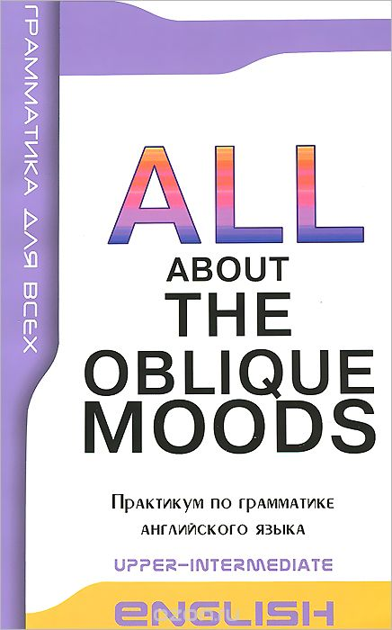 "Скачать книгу ""English: All About the Obluque Moods: Upper-Intermediate / Косвенные наклонения в английском языке. Практикум по грамматике"""